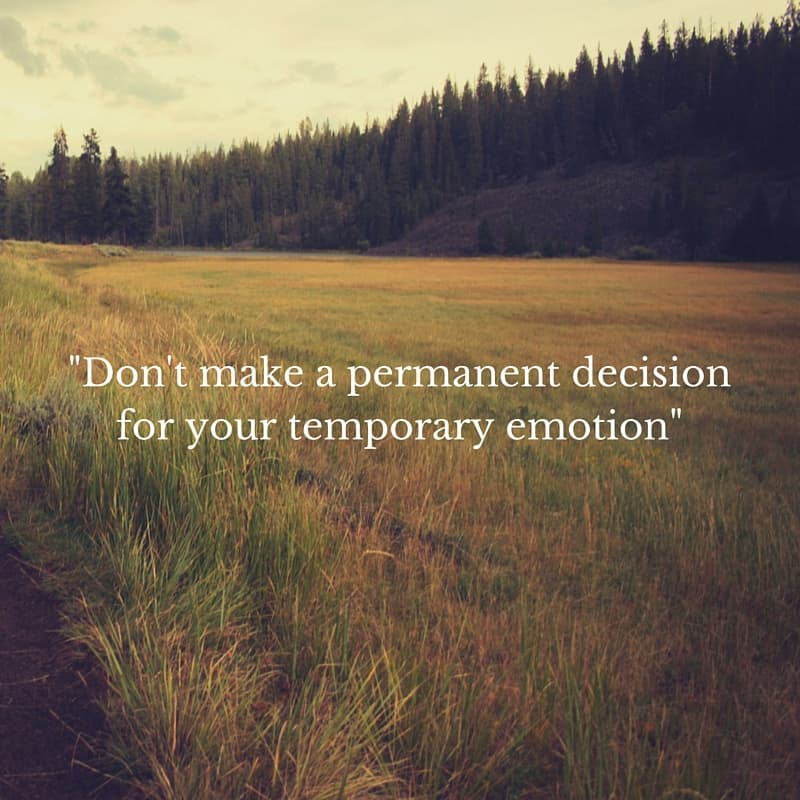 -Don't make a permanent decision for your temporary emotion-